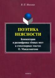 Поэтика неясности: комментарии и расшифровка темных мест в стихотворных текстах О.Мандельштама : монография